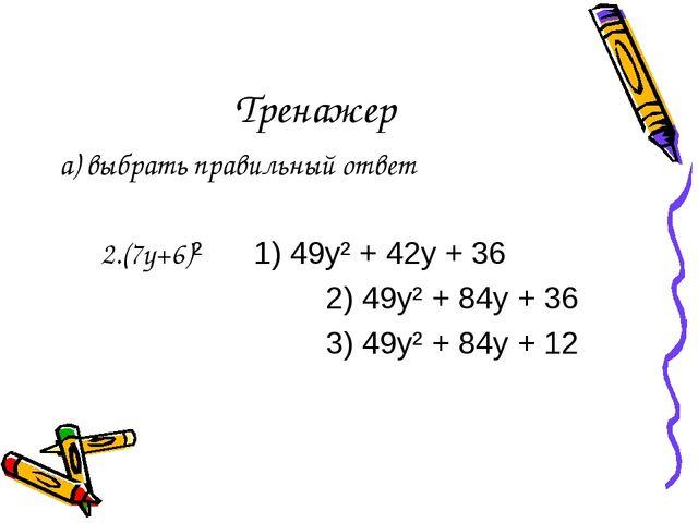 Тренажер а) выбрать правильный ответ 2.(7y+6)² 1) 49y² + 42y + 36 2) 49y² + 8...