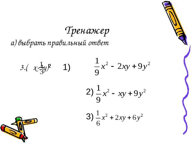 Тренажер а) выбрать правильный ответ 3.( x-3y)² 1) 2) 3)