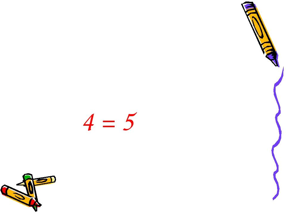 4 = 5