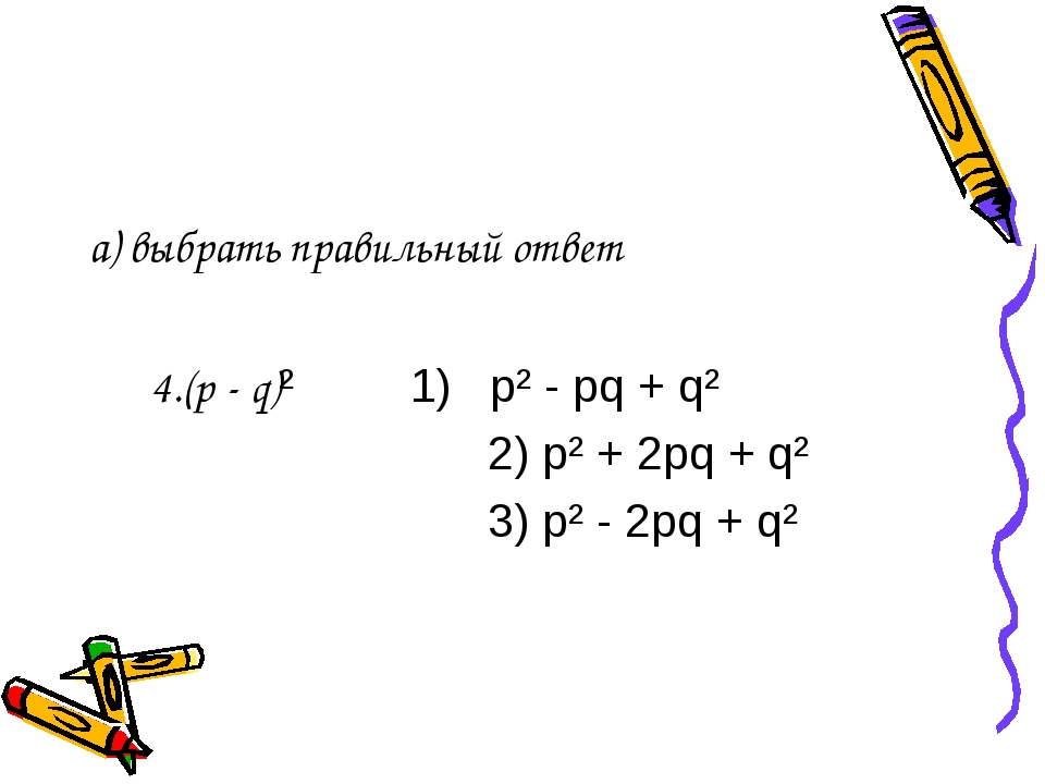 а) выбрать правильный ответ 4.(p - q)² 1) p² - pq + q² 2) p² + 2pq + q² 3) p²...