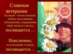 Славным ветеранам Великой Отечественной войны, выстоявшим, победившим, подари