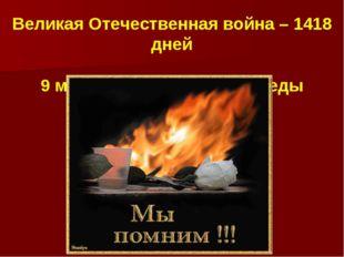 Великая Отечественная война – 1418 дней 9 мая 1945 года –День Победы