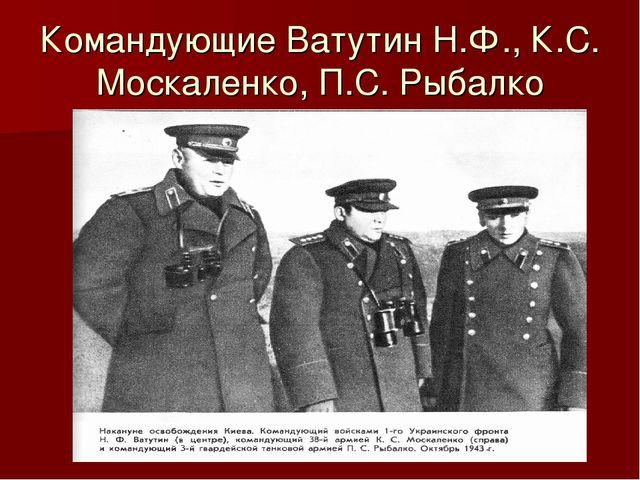 Командующие Ватутин Н.Ф., К.С. Москаленко, П.С. Рыбалко