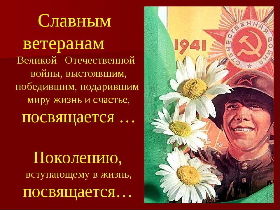 Славным ветеранам Великой Отечественной войны, выстоявшим, победившим, подари...