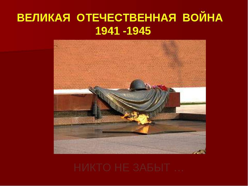 НИКТО НЕ ЗАБЫТ … ВЕЛИКАЯ ОТЕЧЕСТВЕННАЯ ВОЙНА 1941 -1945