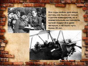 Все годы войны для юных летчиц она была не только строгим командиром, но и в
