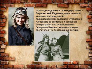 Надо отдать должное командиру полка – Бершанской Евдокии, единственной женщи