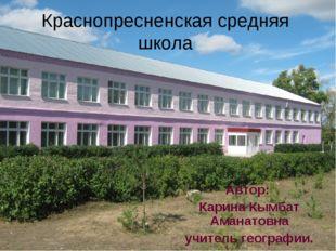 Краснопресненская средняя школа Автор: Карина Кымбат Аманатовна учитель геогр