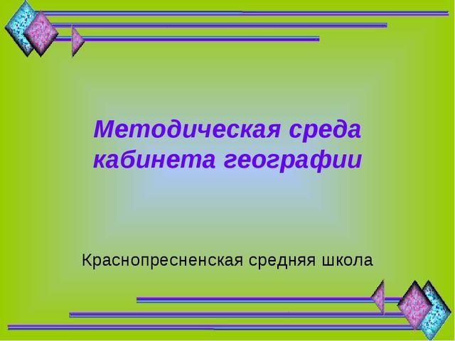 Методическая среда кабинета географии Краснопресненская средняя школа