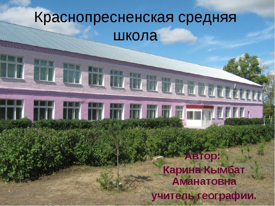 Краснопресненская средняя школа Автор: Карина Кымбат Аманатовна учитель геогр...