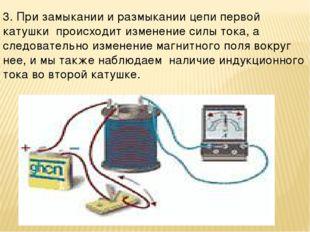 3. При замыкании и размыкании цепи первой катушки происходит изменение силы