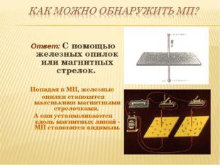 Ответ: С помощью железных опилок или магнитных стрелок. Попадая в МП, железны
