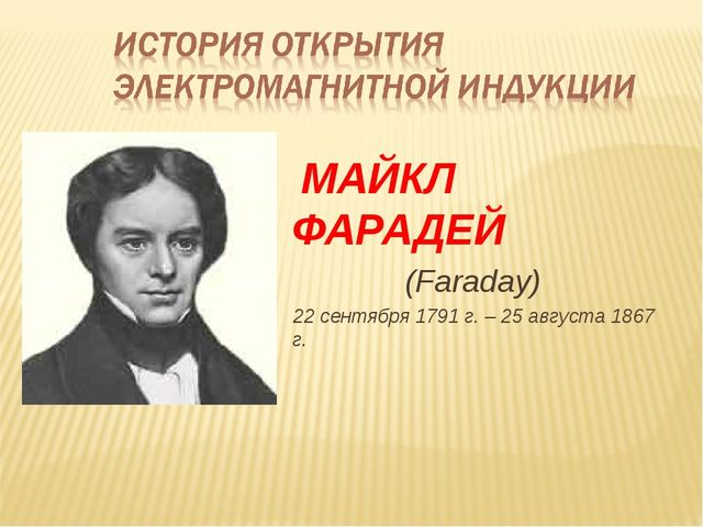 МАЙКЛ ФАРАДЕЙ (Faraday) 22 сентября 1791 г. – 25 августа 1867 г.