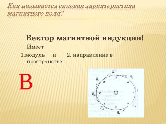 Вектор магнитной индукции! Имеет 1.модуль и 2. направление в пространстве
