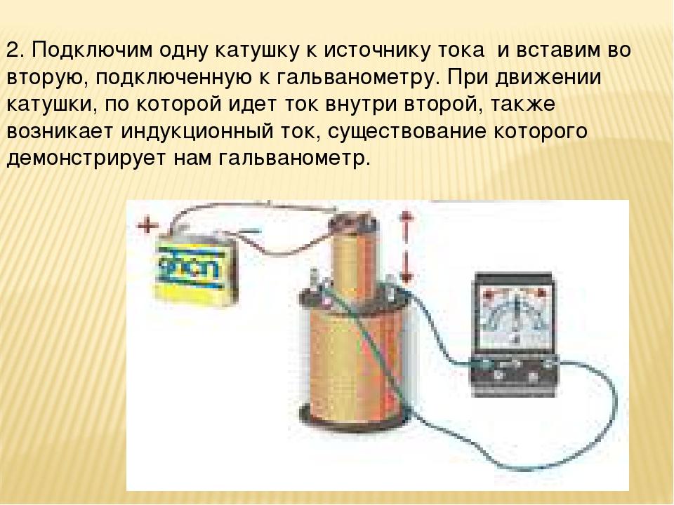 2. Подключим одну катушку к источнику тока и вставим во вторую, подключенну...