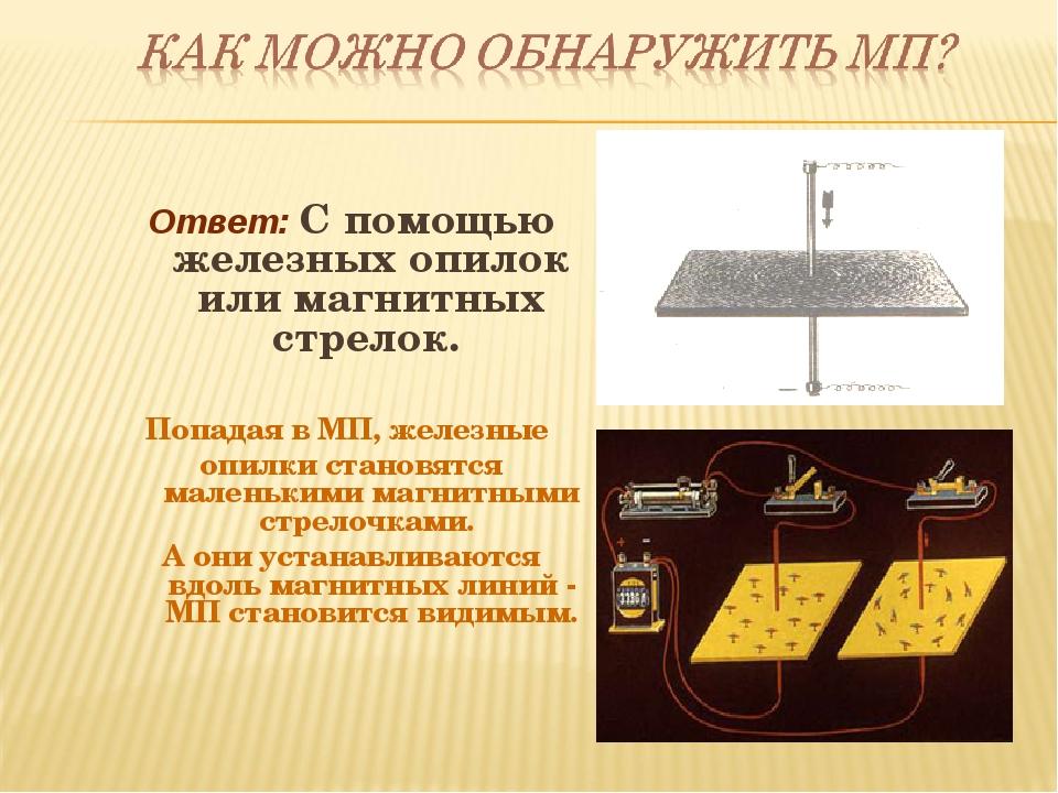 Ответ: С помощью железных опилок или магнитных стрелок. Попадая в МП, железны...