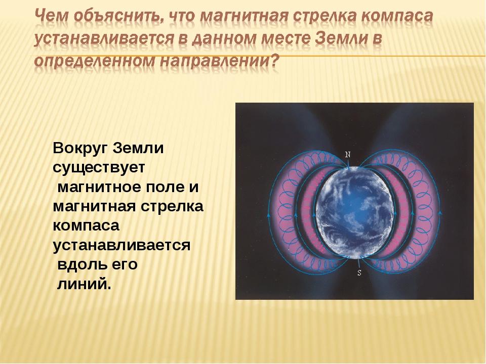 Вокруг Земли существует магнитное поле и магнитная стрелка компаса устанавлив...