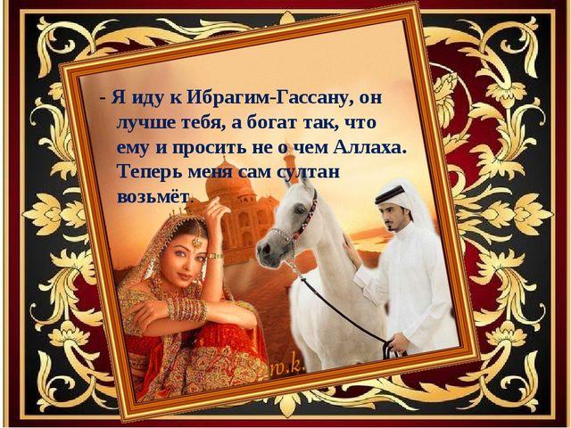 - Я иду к Ибрагим-Гассану, он лучше тебя, а богат так, что ему и просить не о...