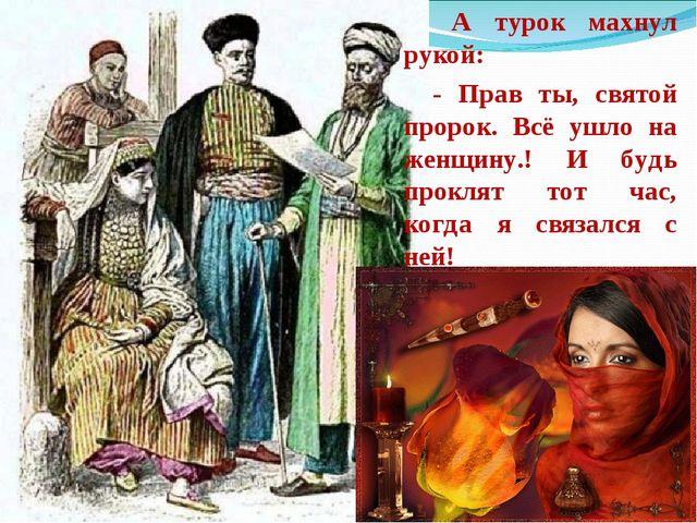 А турок махнул рукой: - Прав ты, святой пророк. Всё ушло на женщину.! И будь...