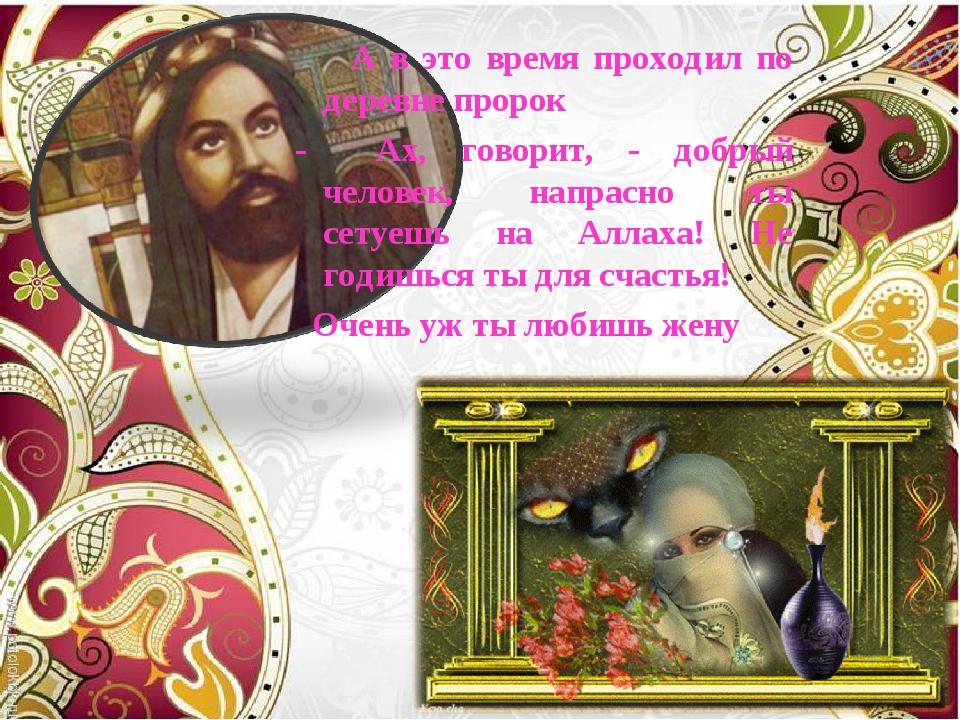 А в это время проходил по деревне пророк - Ах, говорит, - добрый человек, на...