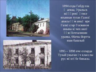 1894 елда Габдулла Җаекка, Уральск шәһәренә әтисе ягыннан туган Газизә апасы