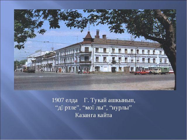 """1907 елда Г. Тукай ашкынып, """"дәртле"""", """"моңлы"""", """"нурлы"""" Казанга кайта"""