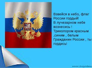 Взвейся в небо, флаг России гордый! В лучезарном небе вознесись ! Триколор