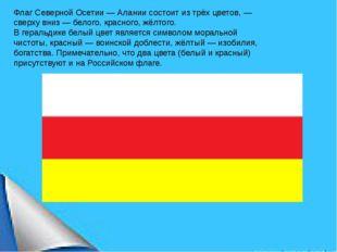 Флаг Северной Осетии— Алании состоит изтрёх цветов, — сверху вниз— белого