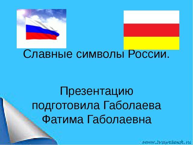 Славные символы России. Презентацию подготовила Габолаева Фатима Габолаевна