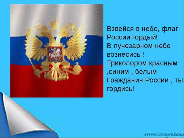 Взвейся в небо, флаг России гордый! В лучезарном небе вознесись ! Триколор...