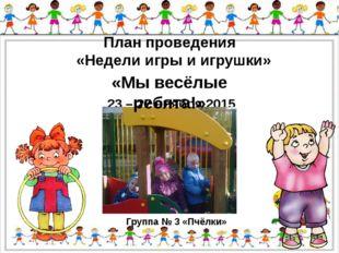 План проведения «Недели игры и игрушки» 23 – 27 ноября 2015 года Группа № 3 «