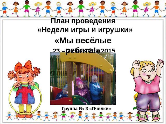 План проведения «Недели игры и игрушки» 23 – 27 ноября 2015 года Группа № 3 «...