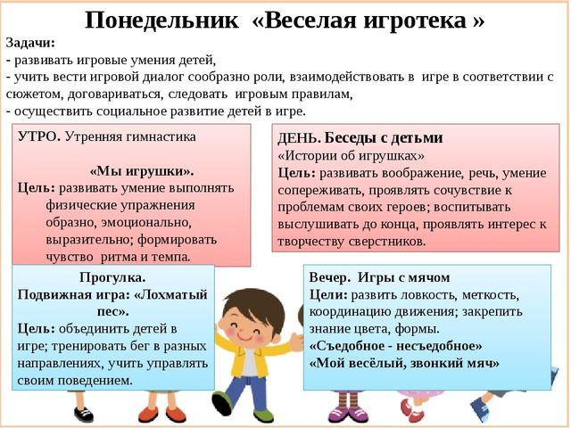 Понедельник «Веселая игротека » Задачи: - развивать игровые умения детей, - у...