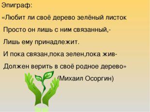 Эпиграф: «Любит ли своё дерево зелёный листок Просто он лишь с ним связанный,