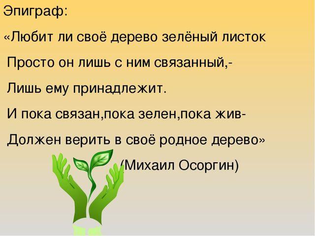 Эпиграф: «Любит ли своё дерево зелёный листок Просто он лишь с ним связанный,...