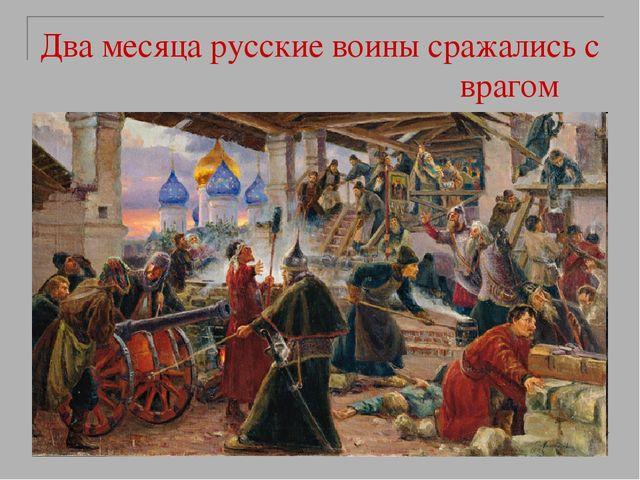 Два месяца русские воины сражались с врагом