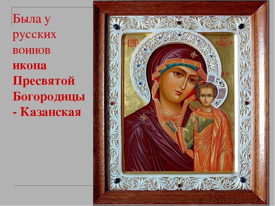 Была у русских воинов икона Пресвятой Богородицы - Казанская