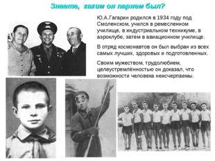 Знаете, каким он парнем был? Ю.А.Гагарин родился в 1934 году под Смоленском,