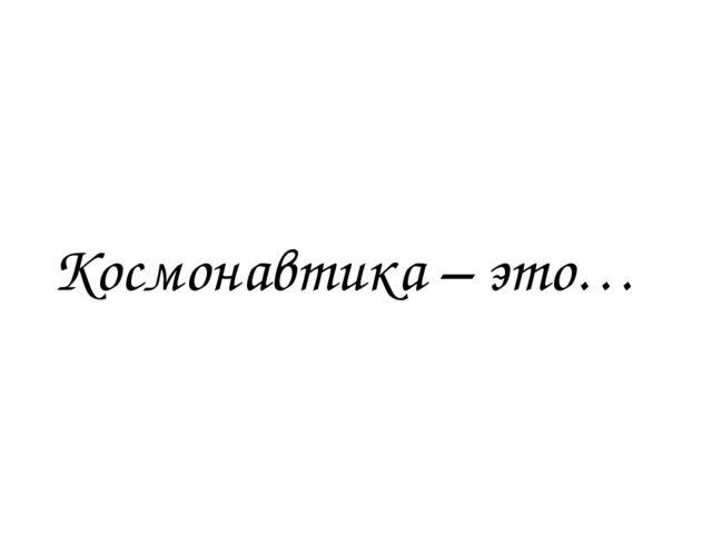 Космонавтика – это…
