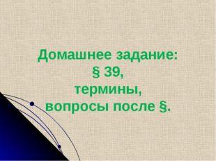 Домашнее задание: § 39, термины, вопросы после §.