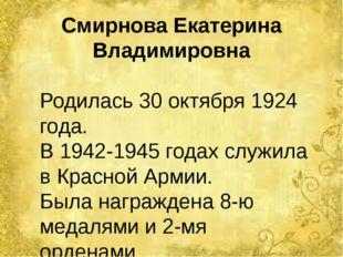 Смирнова Екатерина Владимировна Родилась 30 октября 1924 года. В 1942-1945 го