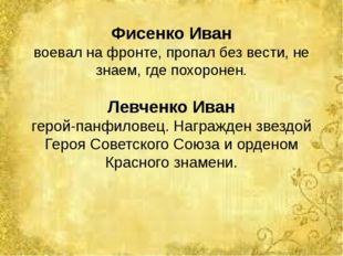 Фисенко Иван воевал на фронте, пропал без вести, не знаем, где похоронен. Лев