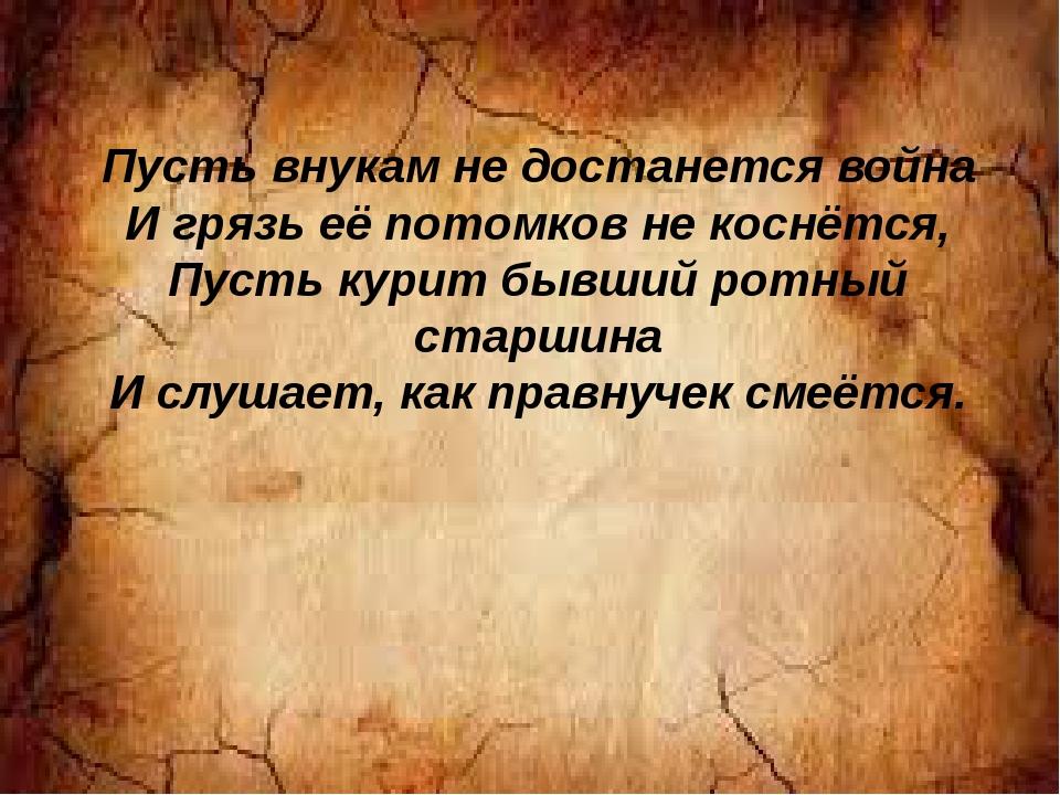 Пусть внукам не достанется война И грязь её потомков не коснётся, Пусть курит...