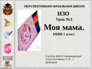 ИЗО Урок №3 Моя мама. ПНШ 1 класс Учитель МАОУ Червишевская СОШ Антоненко Л.