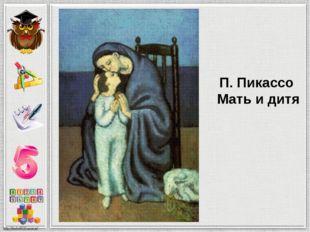 П. Пикассо Мать и дитя