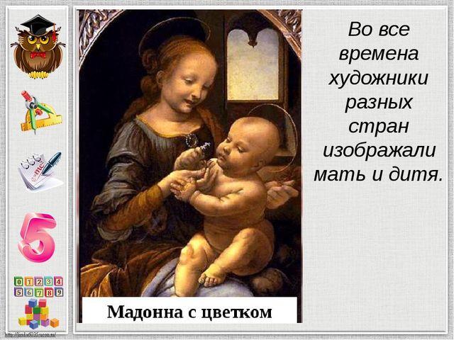 Во все времена художники разных стран изображали мать и дитя.