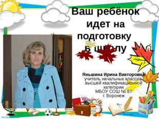 Ваш ребёнок идет на подготовку в школу Яньшина Ирина Викторовна учитель начал