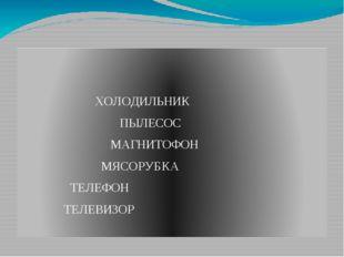ХОЛОДИЛЬНИК ПЫЛЕСОС МАГНИТОФОН МЯСОРУБКА ТЕЛЕФОН ТЕЛЕВИЗОР