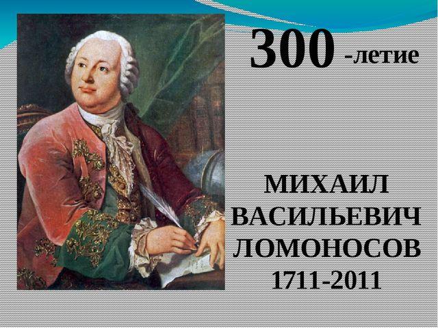 МИХАИЛ ВАСИЛЬЕВИЧ ЛОМОНОСОВ 1711-2011 300 -летие