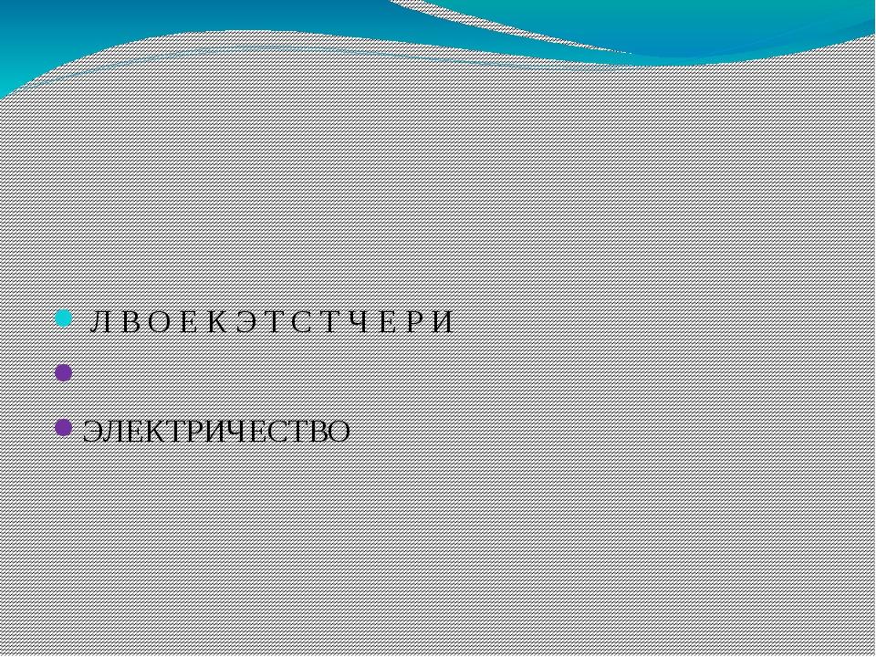 Л В О Е К Э Т С Т Ч Е Р И ЭЛЕКТРИЧЕСТВО